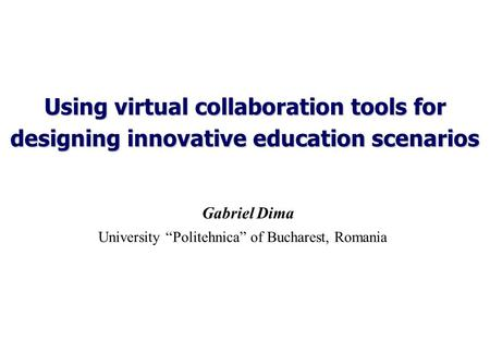 "Using virtual collaboration tools for designing innovative education scenarios Gabriel Dima University ""Politehnica"" of Bucharest, Romania."