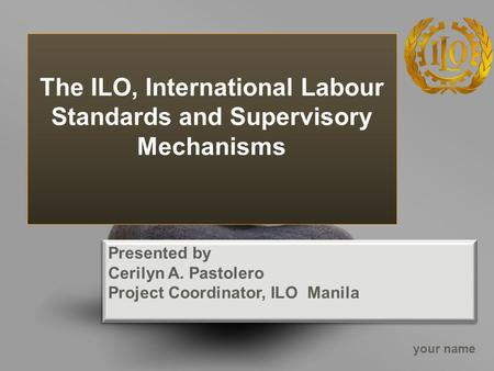 Your name The ILO, International Labour Standards and Supervisory Mechanisms Presented by Cerilyn A. Pastolero Project Coordinator, ILO Manila Presented.