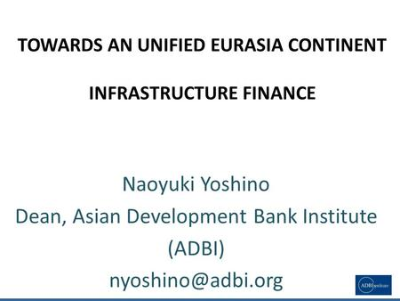 TOWARDS AN UNIFIED EURASIA <strong>CONTINENT</strong> INFRASTRUCTURE FINANCE Naoyuki Yoshino Dean, <strong>Asian</strong> Development Bank Institute (ADBI) 1.