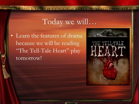 "Today we will… Learn the features of drama because we will be reading ""The Tell-Tale Heart"" play tomorrow!"