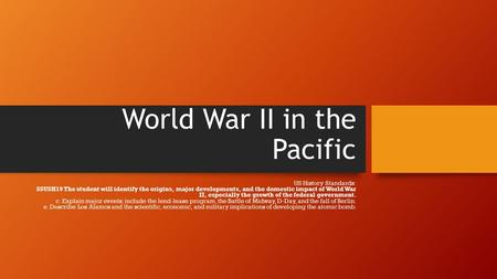 World War II in the Pacific US History Standards: SSUSH19 The student will identify the origins, major developments, and the domestic impact of World War.