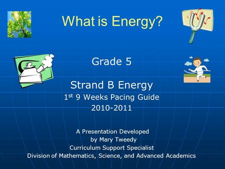 What is Energy? Grade 5 Strand B Energy 1 st 9 Weeks Pacing Guide 2010-2011 A Presentation Developed by Mary Tweedy Curriculum Support Specialist Division.