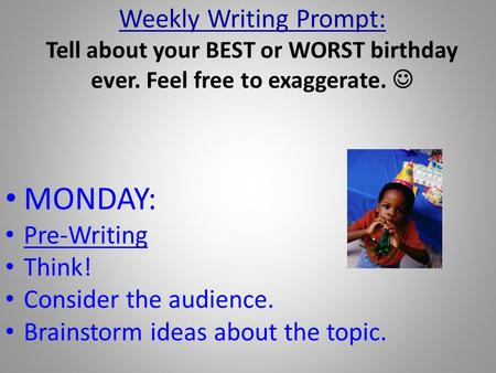Weekly Writing Prompt: Tell about your BEST or WORST birthday ever. Feel free to exaggerate. MONDAY: Pre-Writing Think! Consider the audience. Brainstorm.