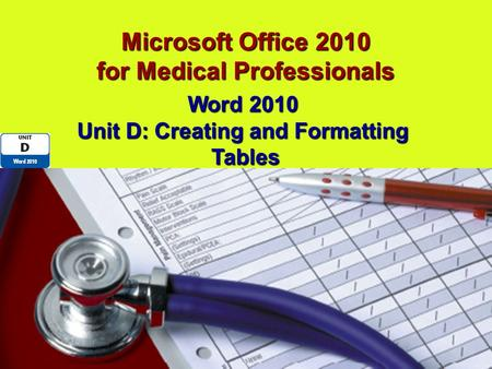 Microsoft Office 2010 for Medical Professionals Word 2010 Unit D: Creating <strong>and</strong> Formatting Tables.
