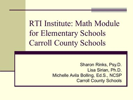 RTI Institute: <strong>Math</strong> Module for Elementary Schools Carroll County Schools Sharon Rinks, Psy.D. Lisa Sirian, Ph.D. Michelle Avila Bolling, Ed.S., NCSP Carroll.
