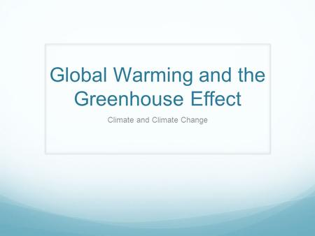 Global Warming and the Greenhouse Effect Climate and Climate Change.