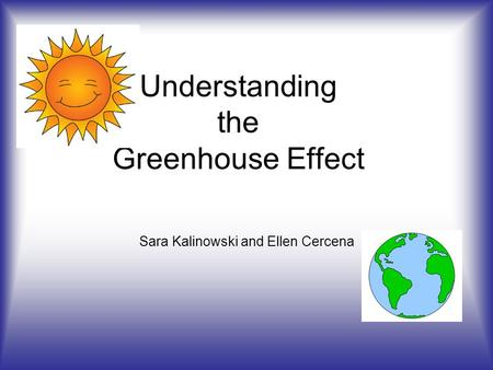 Understanding the Greenhouse Effect Sara Kalinowski and Ellen Cercena.