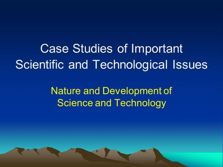 Case Studies of Important Scientific and Technological Issues Nature and Development of Science and Technology.