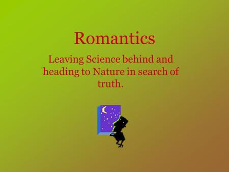 Romantics Leaving Science behind and heading to Nature in search of truth.