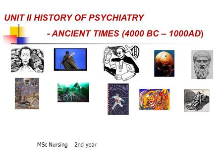 UNIT II HISTORY OF PSYCHIATRY - ANCIENT TIMES (4000 BC – 1000AD) MSc Nursing 2nd year.