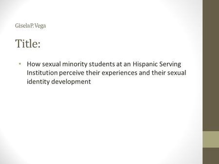 Gisela P. Vega Title: How sexual minority <strong>students</strong> at an Hispanic Serving Institution perceive their experiences and their sexual identity <strong>development</strong>.