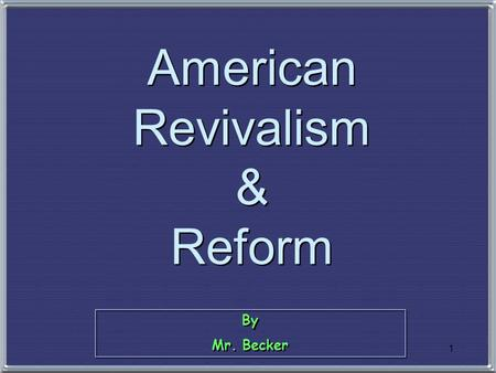 1 By Mr. Becker By Mr. Becker American Revivalism & Reform.