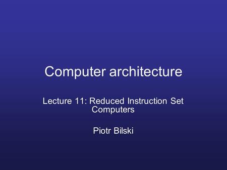 Computer architecture Lecture 11: Reduced Instruction Set Computers Piotr Bilski.