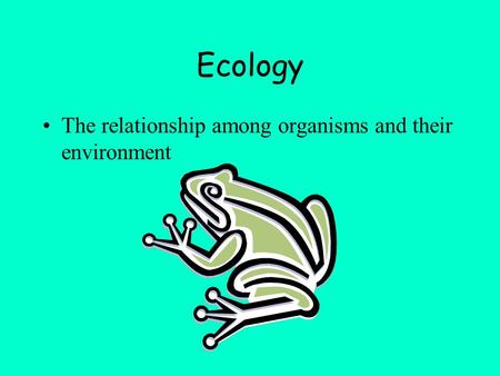 Ecology The relationship among organisms and their environment.
