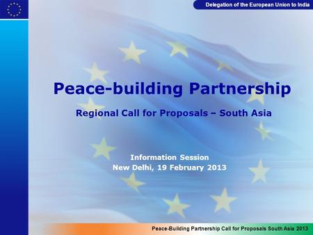 Delegation of the European <strong>Union</strong> to India Peace-building Partnership Regional Call for Proposals – South Asia Information Session New Delhi, 19 February.