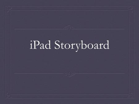 <strong>IPad</strong> Storyboard. Need As the life of the average American has grown busier, and time has became a precious commodity, the need to find a device that <strong>can</strong>.