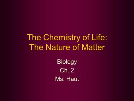 The Chemistry of Life: The Nature of Matter Biology Ch. 2 Ms. Haut.