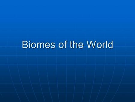 Biomes of the World. Two major Types of Biomes 1. Terrestrial Biome – Those biomes found on land, mainly characterized by plant life. 2. Aquatic Biome.