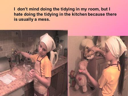 I don't mind doing the tidying in my room, but I hate doing the tidying in the kitchen because there is usually a mess.