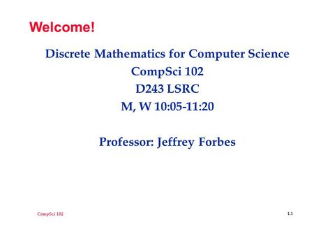 CompSci 102 1.1 Welcome! Discrete Mathematics for Computer Science CompSci 102 D243 LSRC M, W 10:05-11:20 Professor: Jeffrey Forbes.