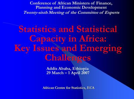 Statistics and Statistical Capacity in Africa: Key Issues and Emerging Challenges African Centre for Statistics, ECA Addis Ababa, Ethiopia 29 March – 1.