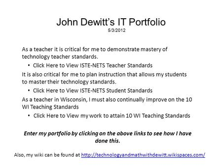 John Dewitt's IT Portfolio 5/3/2012 As a teacher it is critical for me to demonstrate mastery of technology teacher standards. Click Here to View ISTE-NETS.