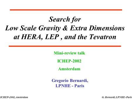 ICHEP-2002, AmsterdamG. Bernardi, LPNHE- Paris Search for Low Scale Gravity & Extra Dimensions at HERA, LEP, and the Tevatron Mini-review talk ICHEP-2002.