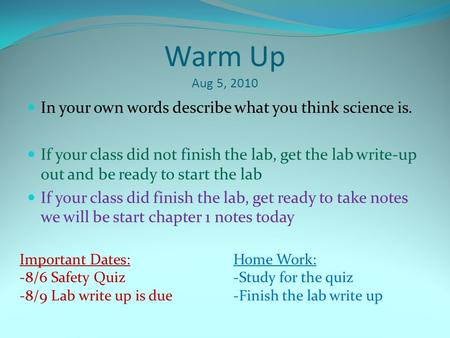 Warm Up Aug 5, 2010 In your own words describe what you think science is. If your class did not finish the lab, get the lab write-up out and be ready to.