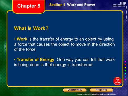 Copyright © by Holt, Rinehart and Winston. All rights reserved. ResourcesChapter menu Section 1 Work and Power What Is Work? Work is the transfer of energy.