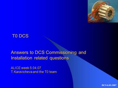 DCS 6.03.2007 T0 DCS Answers to DCS Commissioning and Installation related questions ALICE week 5.04.07 T.Karavicheva and the T0 team T0 DCS Answers to.