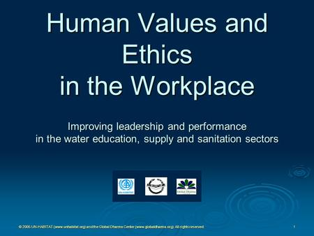© 2005 UN-HABITAT (www.unhabitat.org) and the Global Dharma <strong>Center</strong> (www.globaldharma.org). All rights reserved. 1 Human Values and Ethics in the Workplace.
