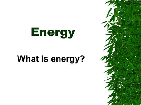 Energy What is energy?.  Energy is the ability to do work or cause change.