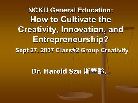 NCKU General Education: How to Cultivate the Creativity, Innovation, and Entrepreneurship? Sept 27, 2007 Class#2 Group Creativity Dr. Harold Szu 斯華齡,