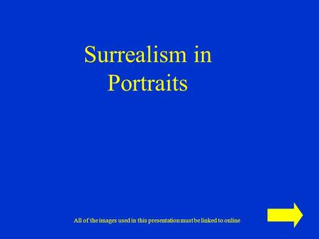 Surrealism in Portraits All of the images used in this presentation must be linked to online.