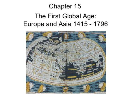 Chapter 15 The First Global Age: Europe and Asia 1415 - 1796.