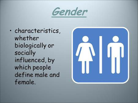 Gender characteristics, whether biologically or socially influenced, by which people define male and female.