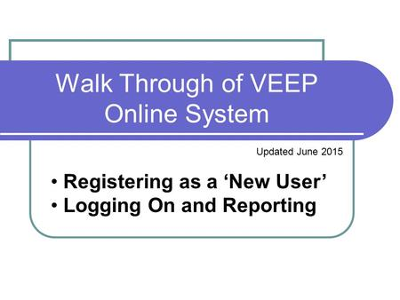 Walk Through of VEEP Online System Updated June 2015 Registering as a 'New User' Logging On and Reporting.