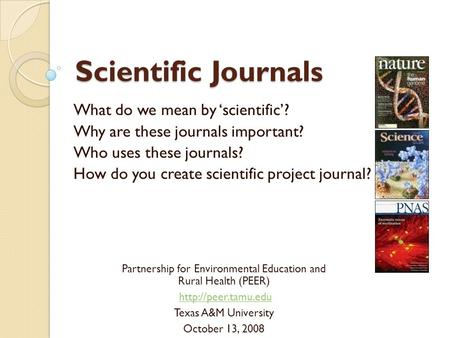 Scientific Journals What do we mean by 'scientific'? Why are these journals important? Who uses these journals? How do you create scientific project journal?