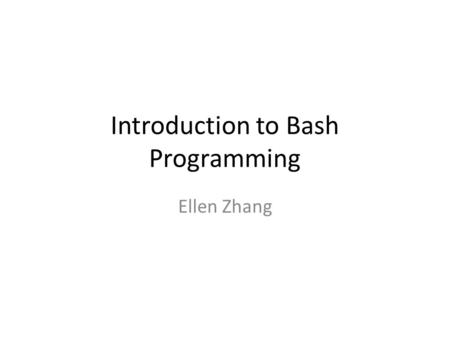 Introduction to Bash Programming Ellen Zhang. Previous three classes What have we learnt so far ?