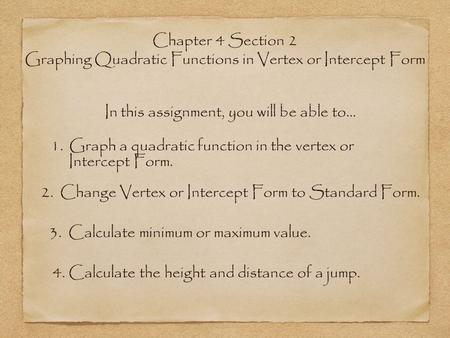 Chapter 4 Section 2 Graphing Quadratic Functions in Vertex or Intercept Form In this assignment, you will be able to... 1. Graph a quadratic function in.