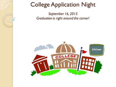 College Application Night September 16, 2015 Graduation is right around the corner!