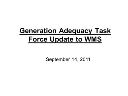 Generation Adequacy Task Force Update to WMS September 14, 2011.