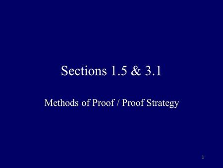 1 Sections 1.5 & 3.1 Methods of Proof / Proof Strategy.