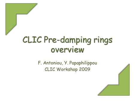 CLIC Pre-damping rings overview F. Antoniou, Y. Papaphilippou CLIC Workshop 2009.