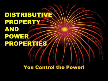 DISTRIBUTIVE PROPERTY AND POWER PROPERTIES You Control the Power!