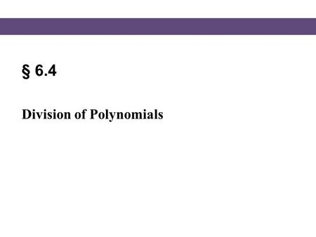 § 6.4 Division of Polynomials. Blitzer, Intermediate Algebra, 5e – Slide #2 Section 6.4 Division of Polynomials Dividing a Polynomial by a Monomial To.