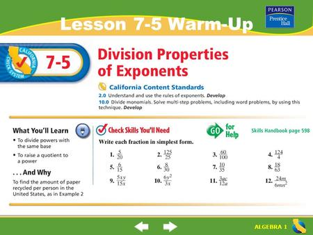 "ALGEBRA 1 Lesson 7-5 Warm-Up. ALGEBRA 1 ""Division Properties of Exponents"" (7-5) How do you divide powers with the same base? Rule: When you divide numbers."