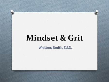 Mindset & Grit Whittney Smith, Ed.D.. Grit & Mindset O Grit is a combination of being resilient in the face of failure and having deep commitments (focused.