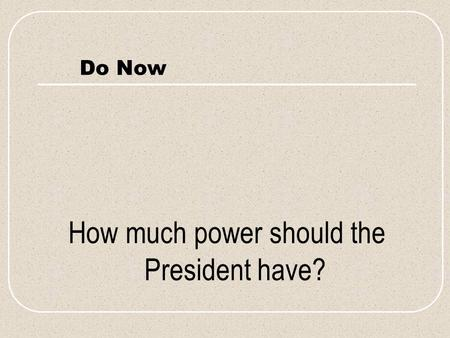 Do Now How much power should the President have?.