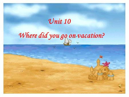 Unit 10 Where did you go on vacation?.